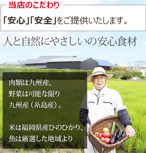 <!-- wp:paragraph --> <p>当店のこだわり<br>「安心」「安全」をご提供いたします。</p> <!-- /wp:paragraph -->  <!-- wp:paragraph --> <p>肉類は九州産、野菜は可能な限り九州産(糸島産)米は福岡県産ひのひかり、魚は厳選した地域より